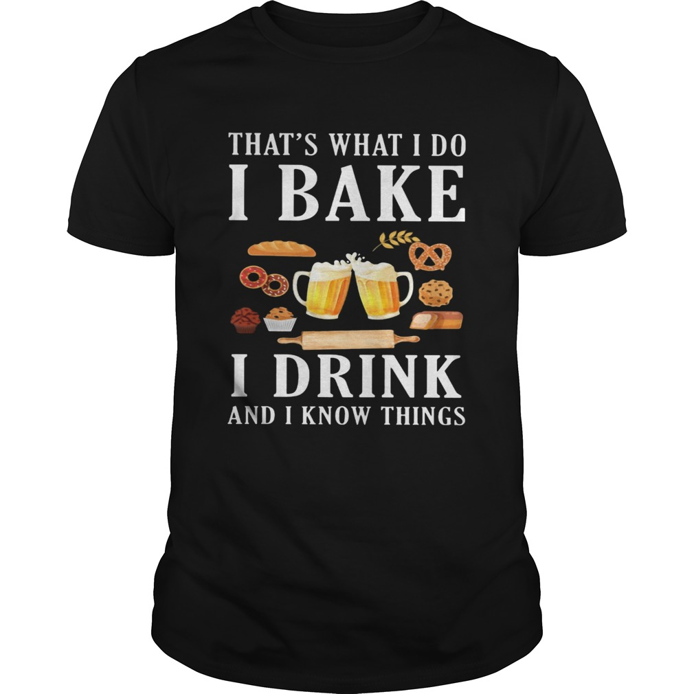 Thats what i do i bake i drink beer and i know things  Unisex