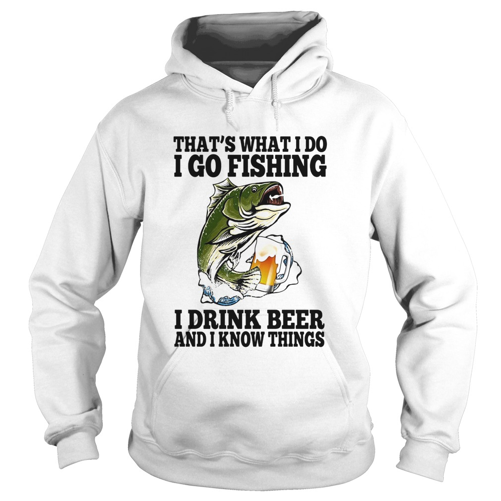 Thats What I Do I Go Fishing I Drink Beer And I Know Things Carpe  Hoodie