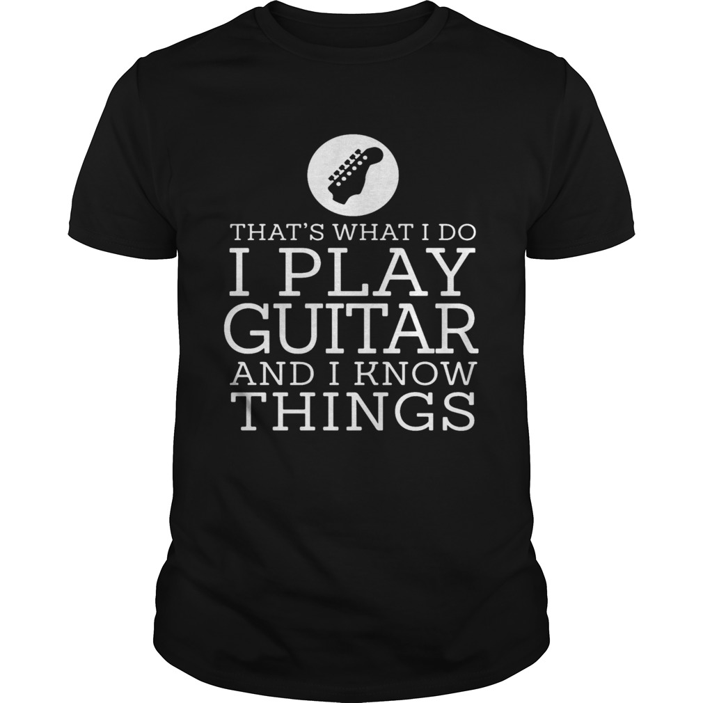 Thats What I Do I Play Guitar And Know Things  Unisex