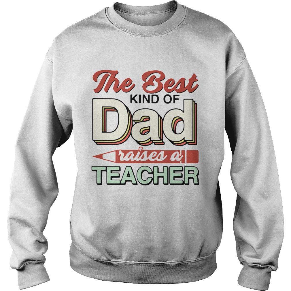 The Best Kind Of Dad Raises A Teacher  Sweatshirt