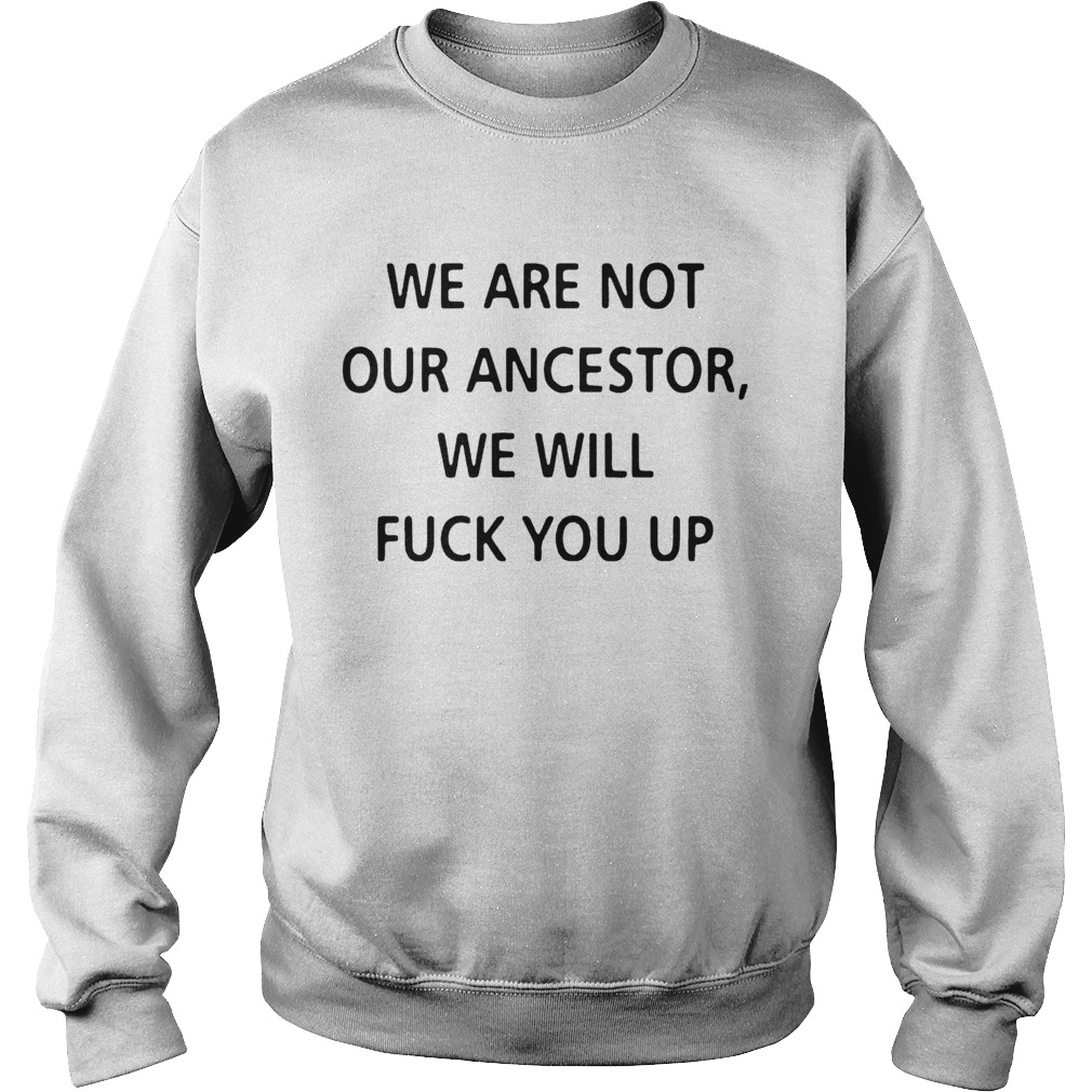 We Are Not Our Ancestors We Will Fuck You Up  Sweatshirt