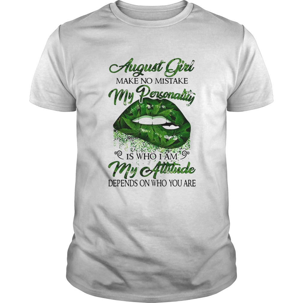 Weed lip august girl make no mistake my personality is who i am my attitude depends on who you are Unisex