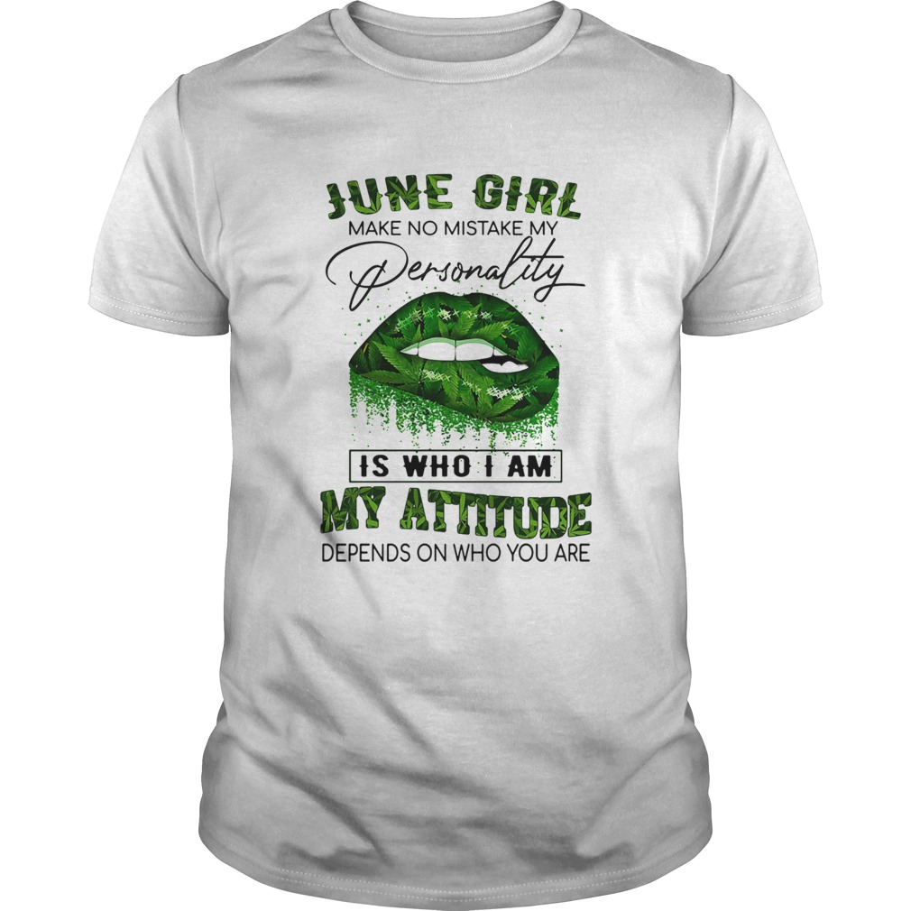 Weed lip june girl make no mistake my personality is who i am my attitude depends on who you are sh Unisex