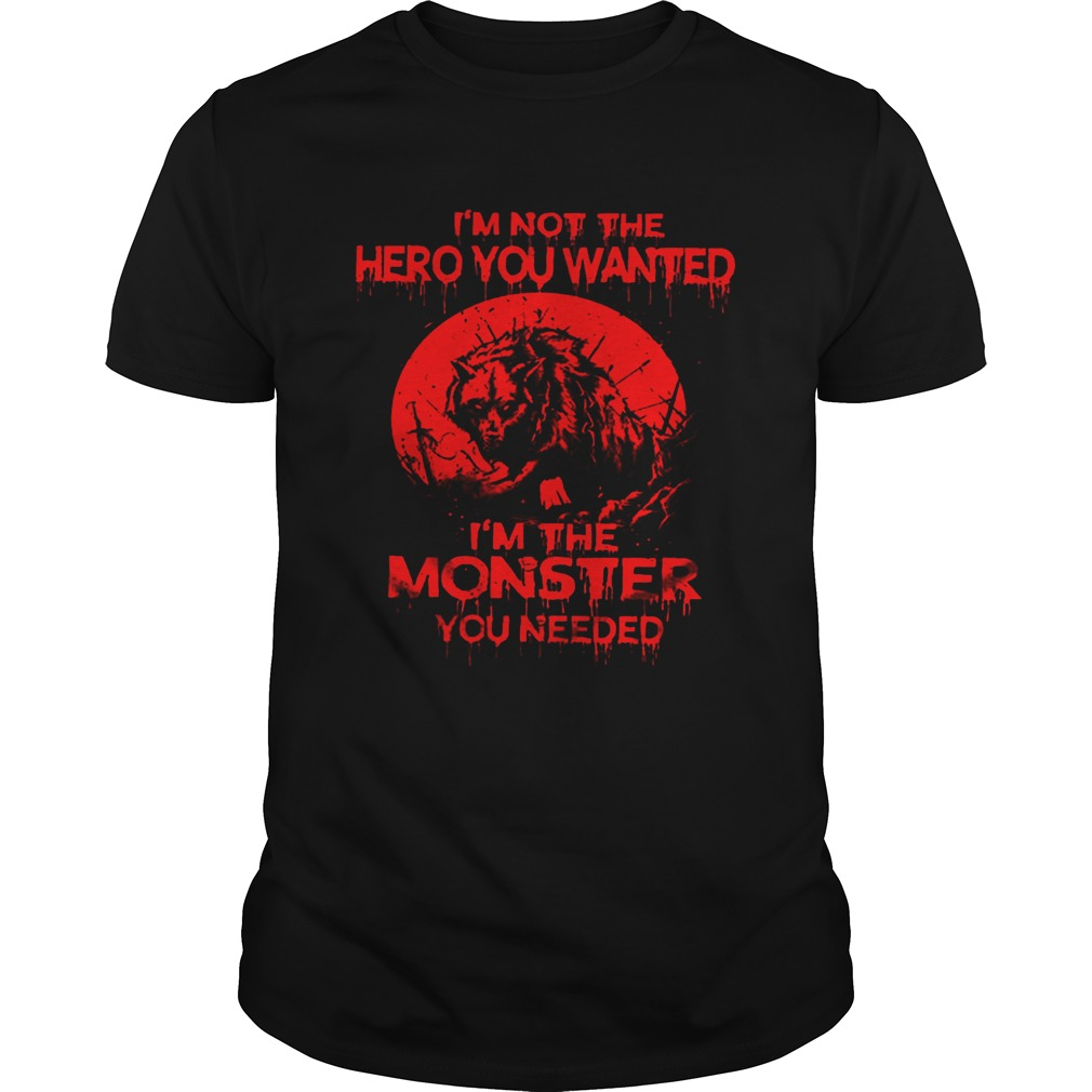 Wolf Im Not The Hero You Wanted Im The Monster You Needed  Unisex
