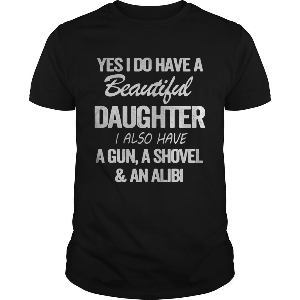 Yes i do have a beautiful daughter i also have a gun a shovel and an alibi black  Unisex