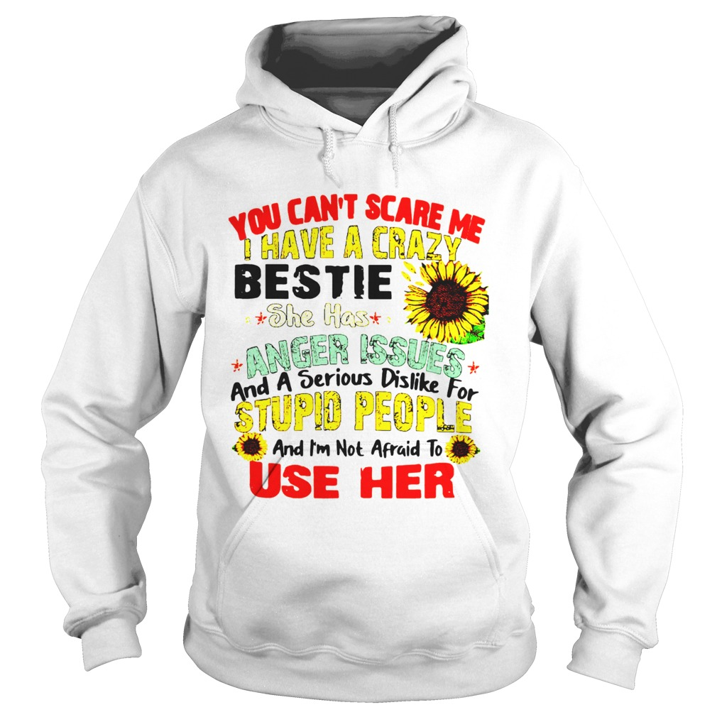 You Cant Scare Me I Have A Crazy Bestie She Has Anger Issues And A Serious Dislike For Stupid Peop Hoodie