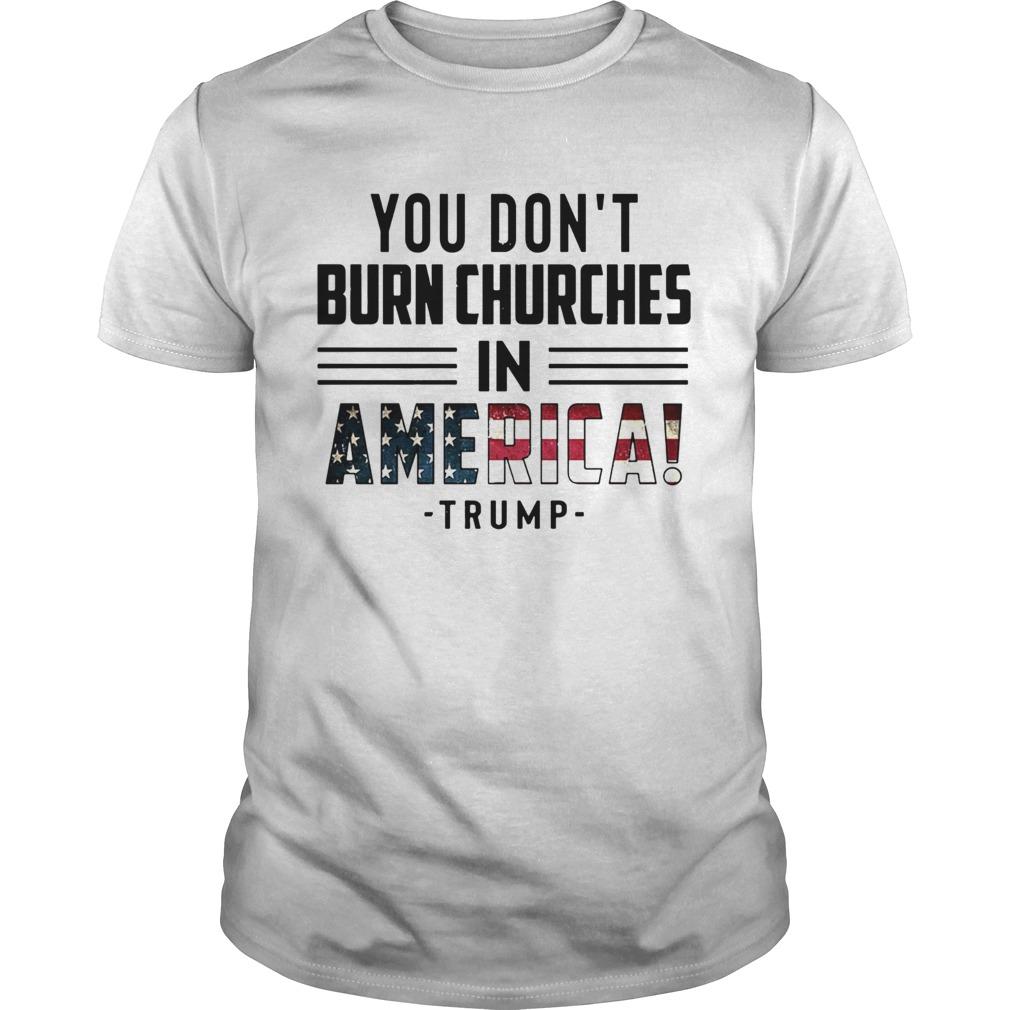 You Dont Burn Churches In America Trump  Unisex