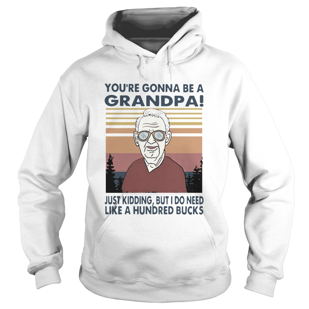 Youre Gonna Be A Grandpa Just Kidding But I Do Need Like A Hundred Bucks Vintage  Hoodie