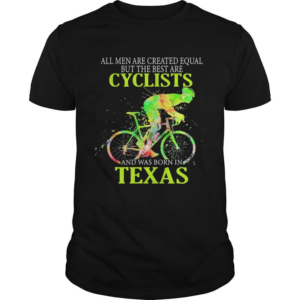All Men Are Created Equal But The Best Are Cyclist And Was Born In Texas Cycling  Unisex