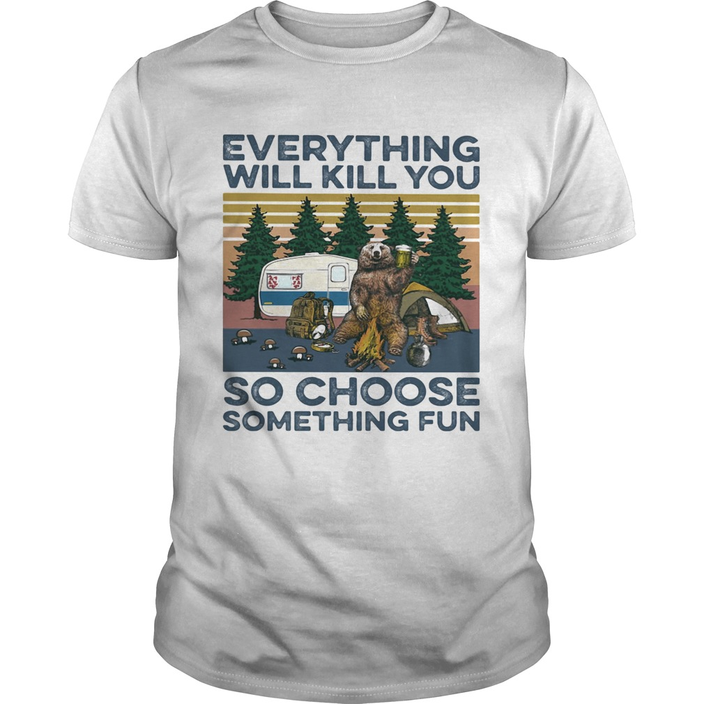 Bear Camping Everything will kill you so choose something fun vintage  Unisex