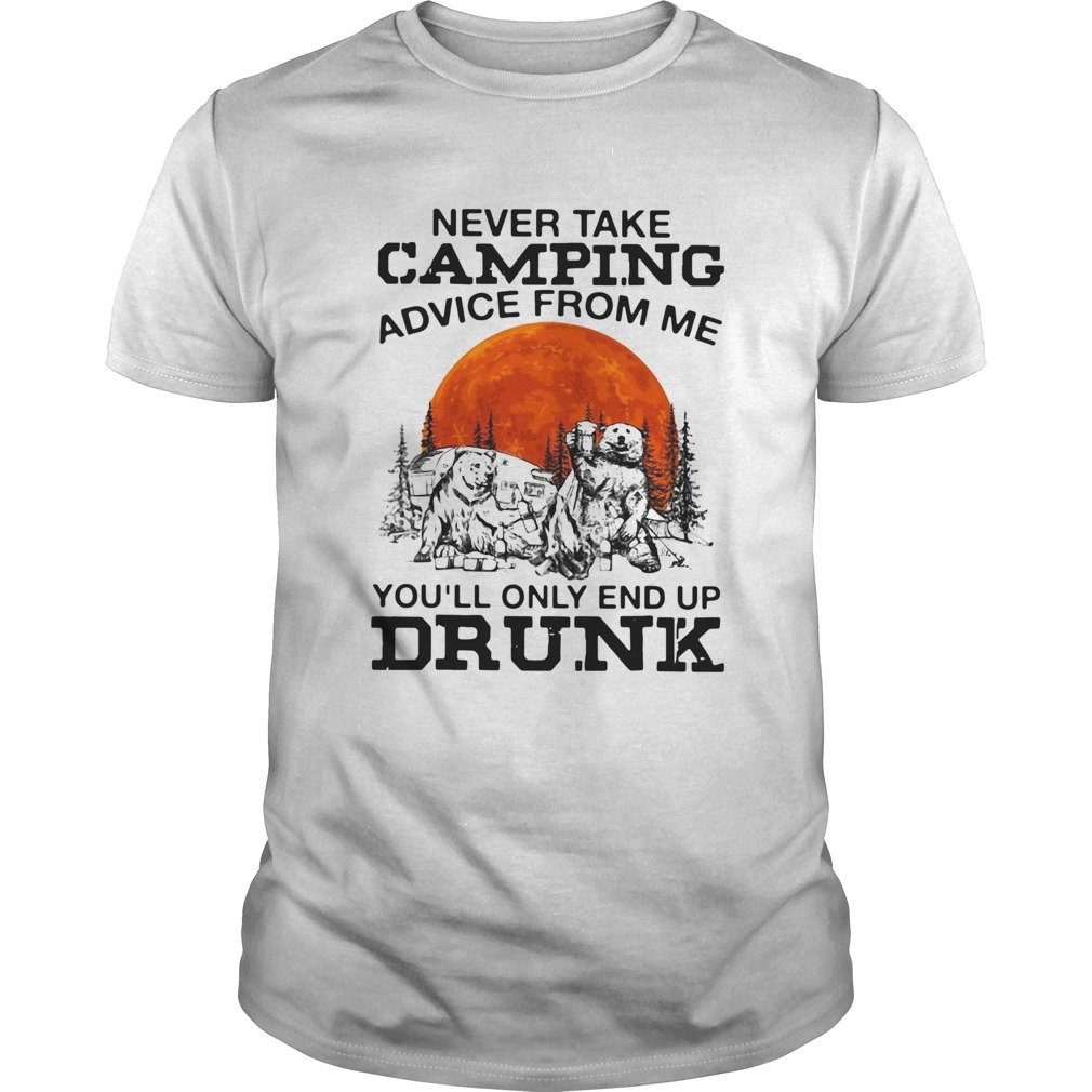 Bear never take camping advice from me youll only and up drunk sunset  Unisex
