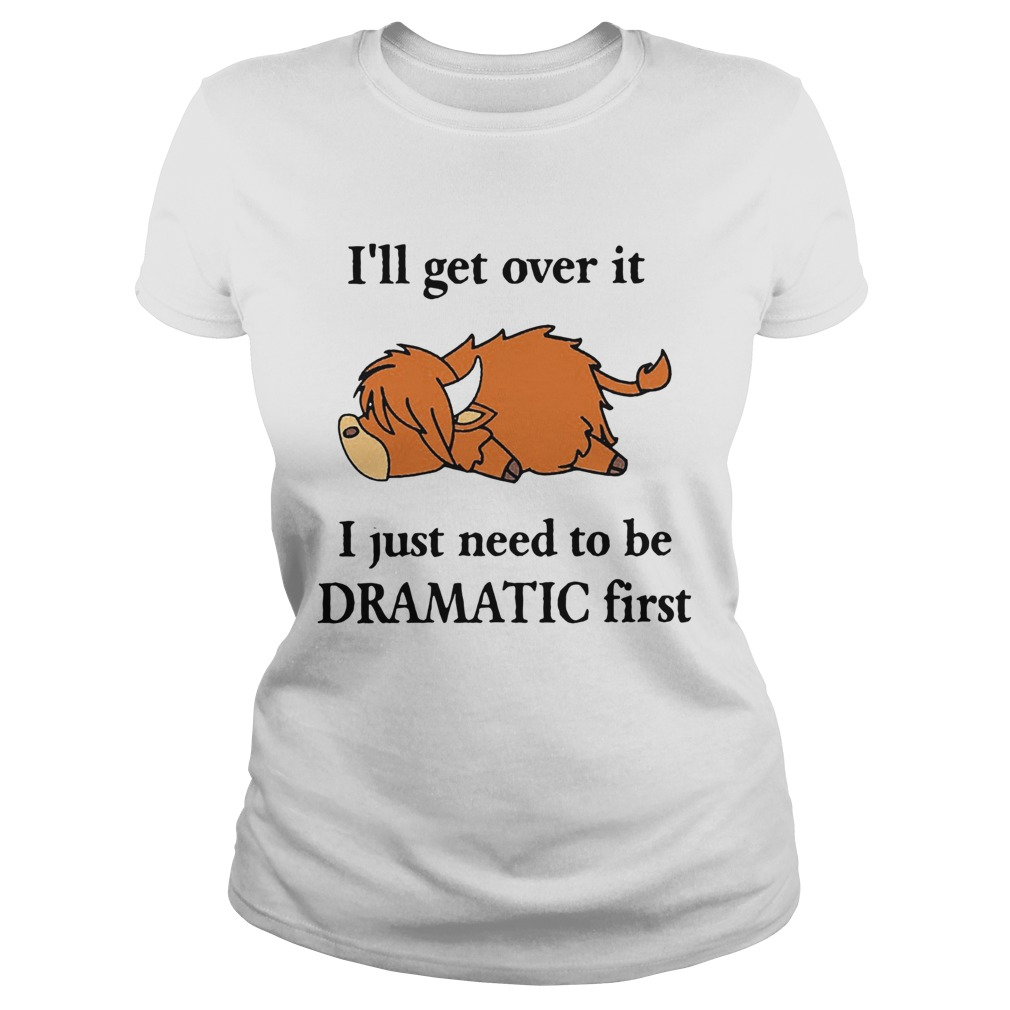 Cow Ill Get Over It I Just Need To Be Dramatic First  Classic Ladies