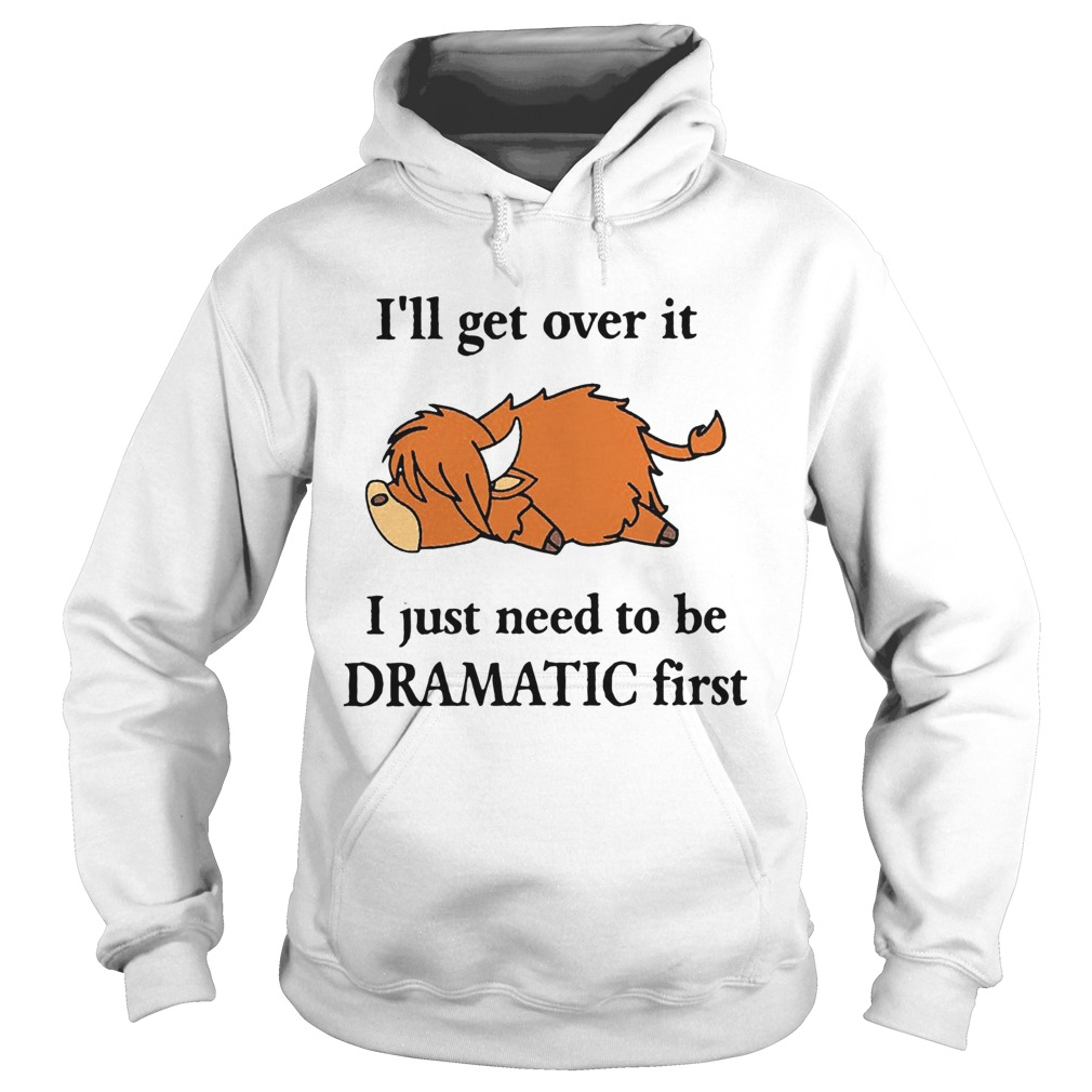 Cow Ill Get Over It I Just Need To Be Dramatic First  Hoodie