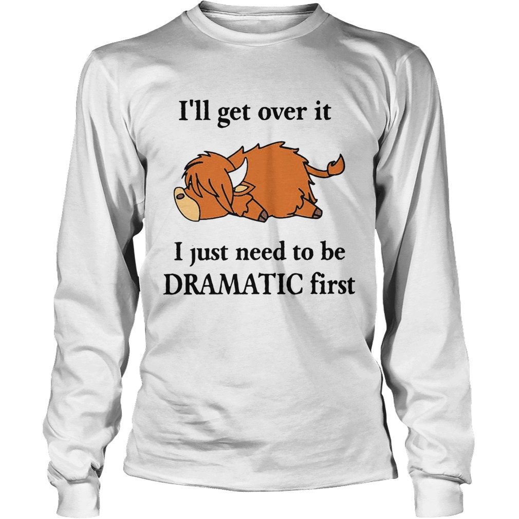 Cow Ill Get Over It I Just Need To Be Dramatic First  Long Sleeve