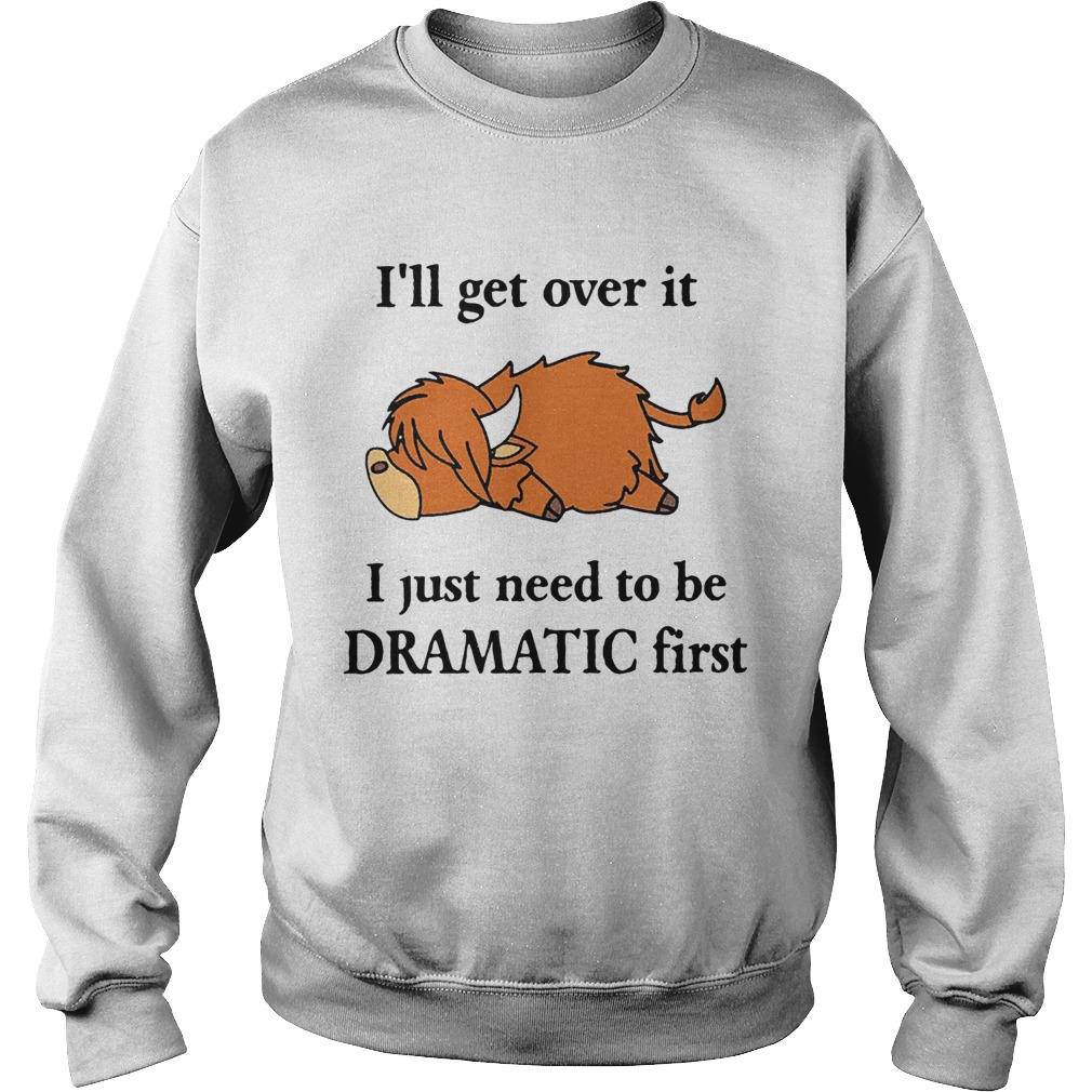 Cow Ill Get Over It I Just Need To Be Dramatic First  Sweatshirt