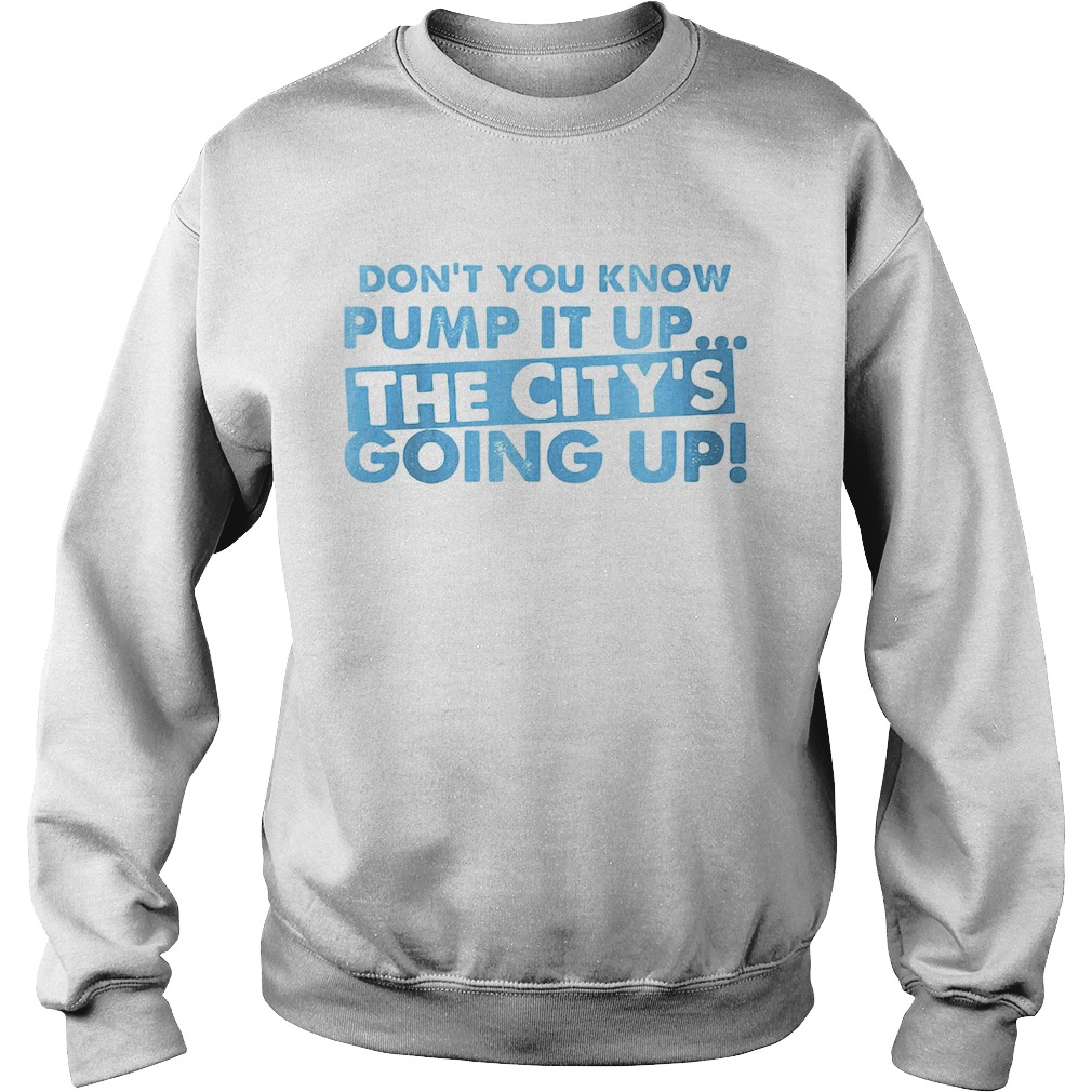 Dont You Know Pump It Up The Citys Going Up  Sweatshirt