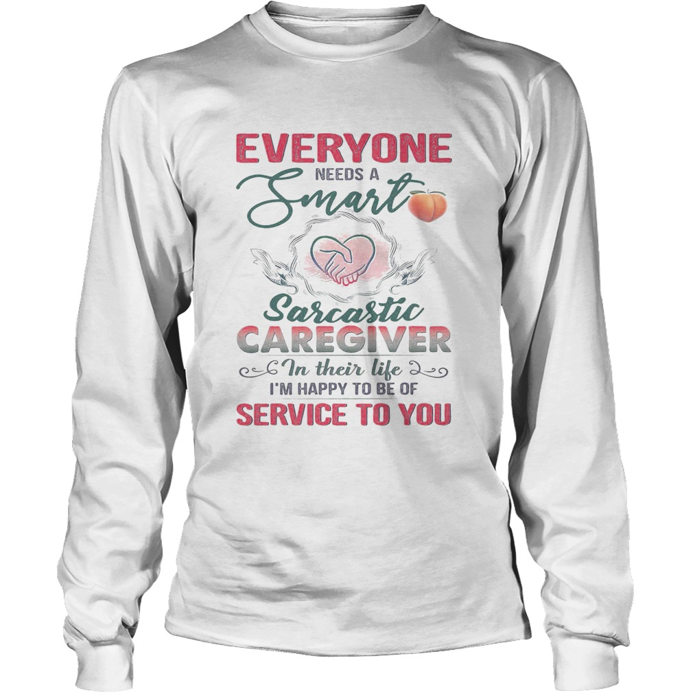 Everyone needs a smart sarcastic caregiver in their life Im happy to be of service to you heart sh Long Sleeve