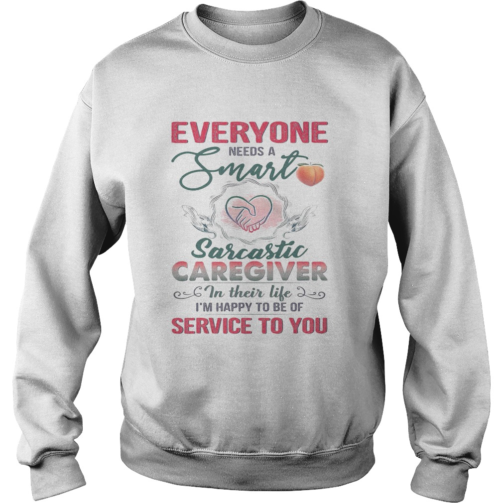 Everyone needs a smart sarcastic caregiver in their life Im happy to be of service to you heart sh Sweatshirt