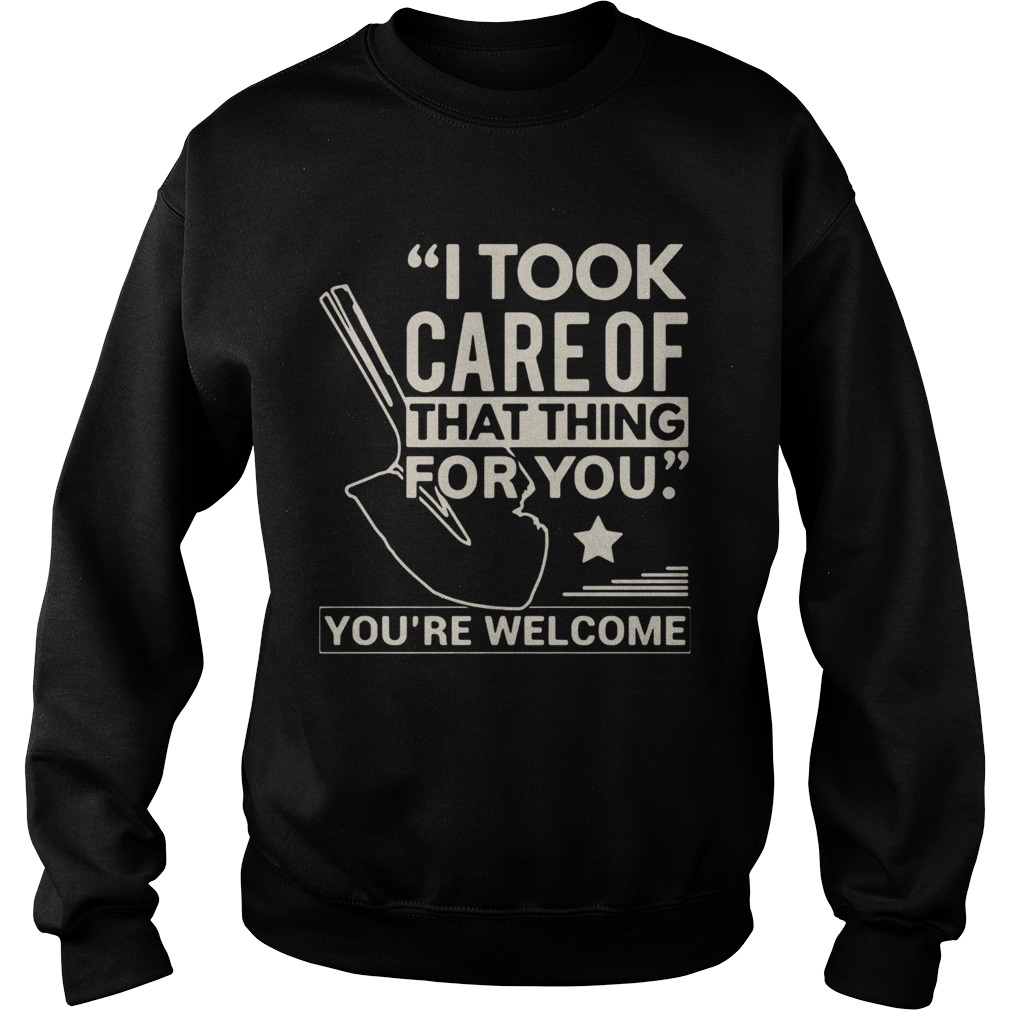 Farmer i took care of that thing for you youre welcome star  Sweatshirt