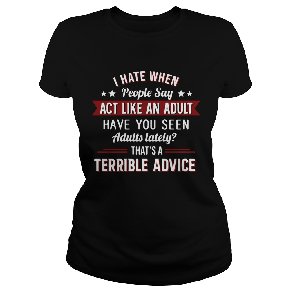 I hate when people say act like an adult have you seen adults lately thats a terrible advice  Classic Ladies