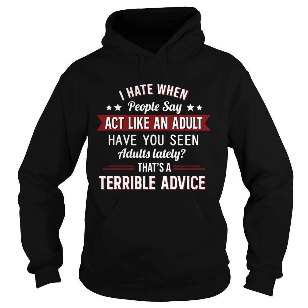 I hate when people say act like an adult have you seen adults lately thats a terrible advice  Hoodie