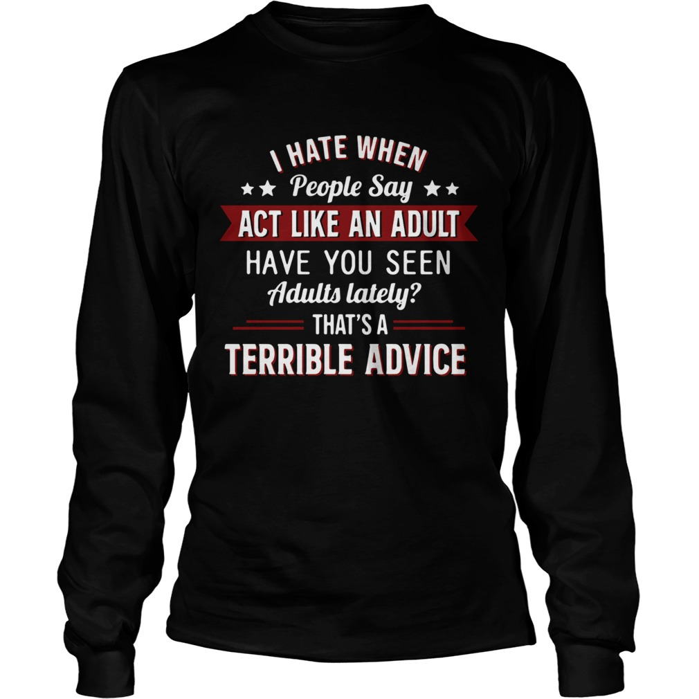 I hate when people say act like an adult have you seen adults lately thats a terrible advice  Long Sleeve