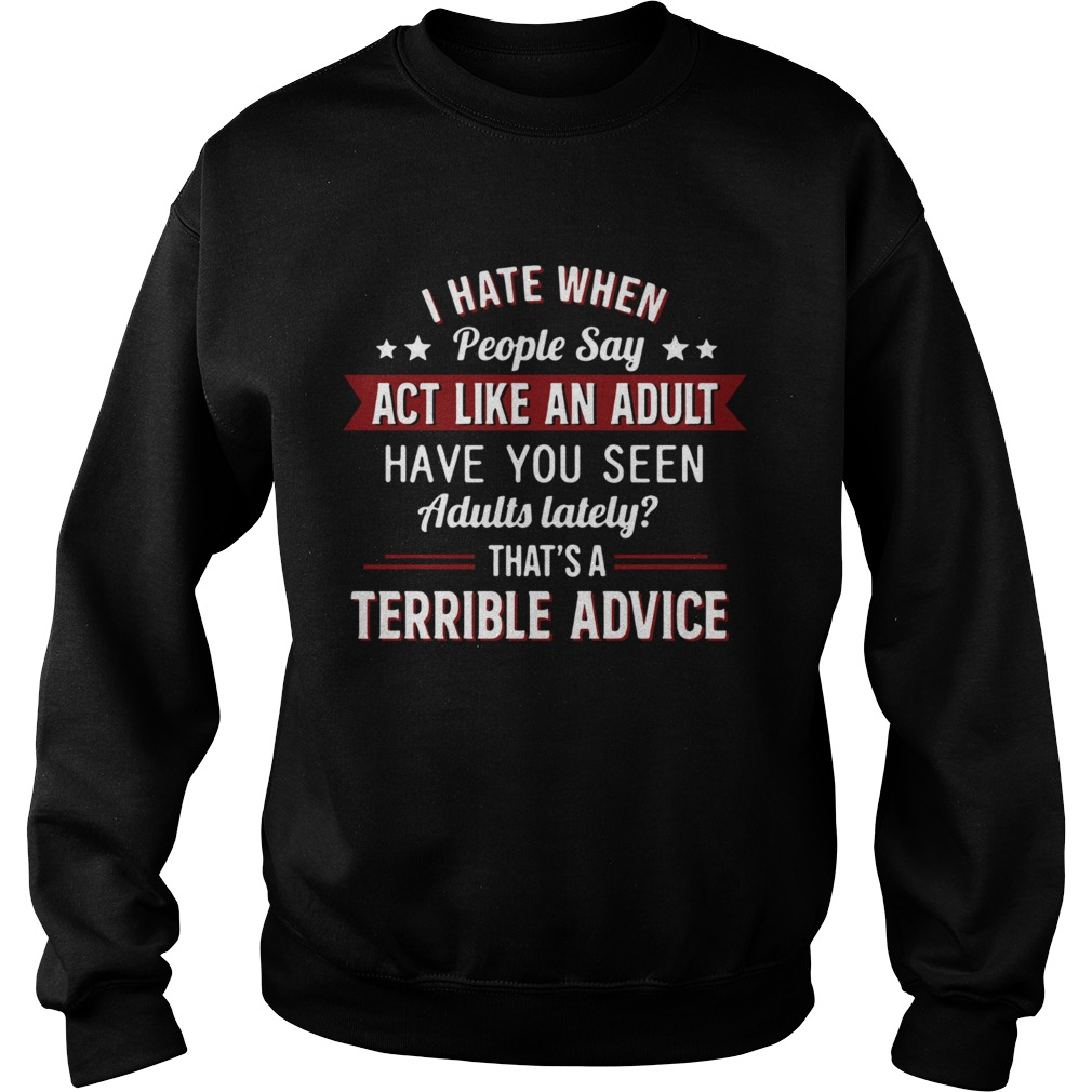 I hate when people say act like an adult have you seen adults lately thats a terrible advice  Sweatshirt