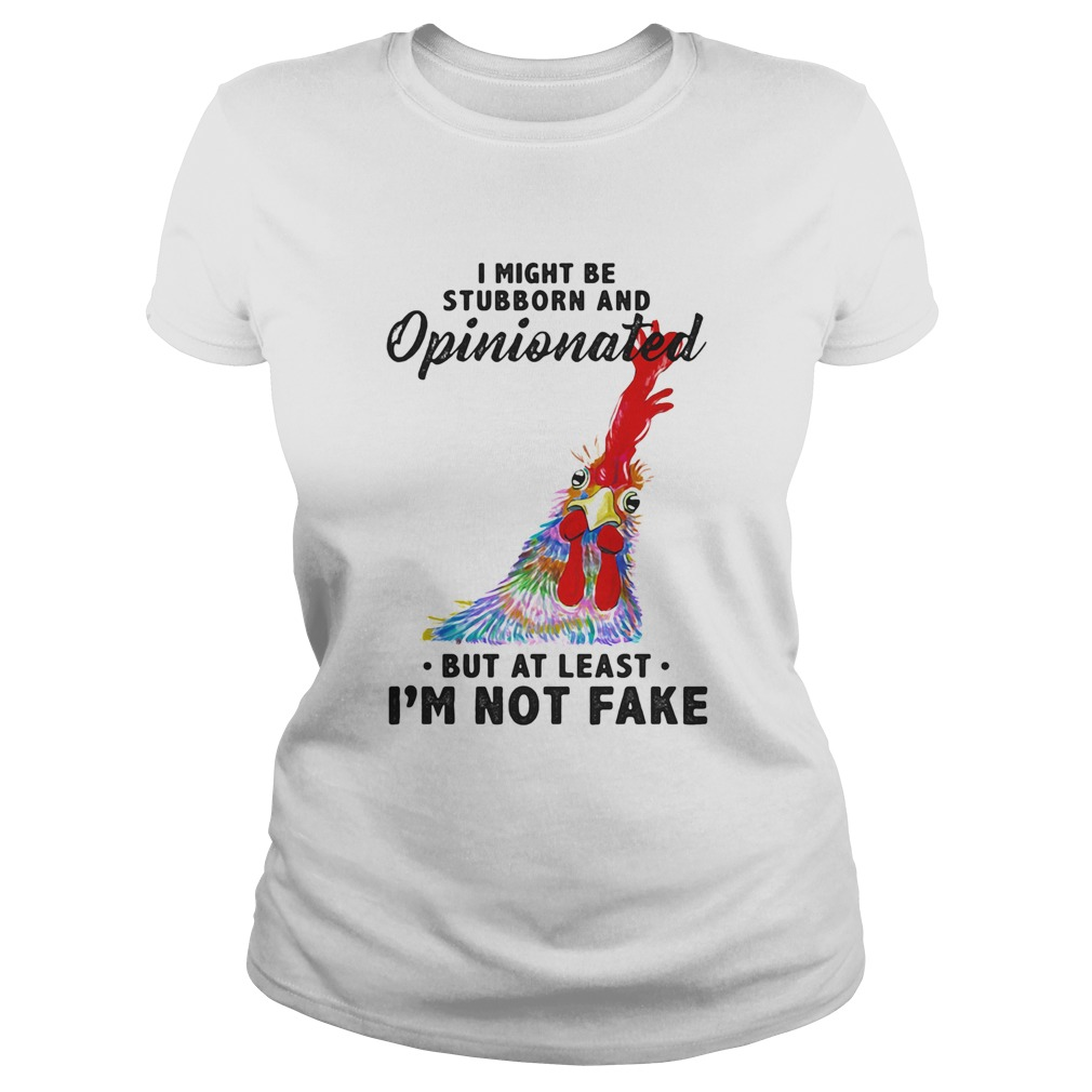 I Might Be Stubborn And Opinionated But At Least Im Not Fake Rooster Version Classic Ladies