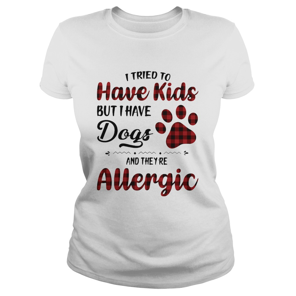 I Tried To Have Kids But I Have Dogs And Theyre Allergic Classic Ladies
