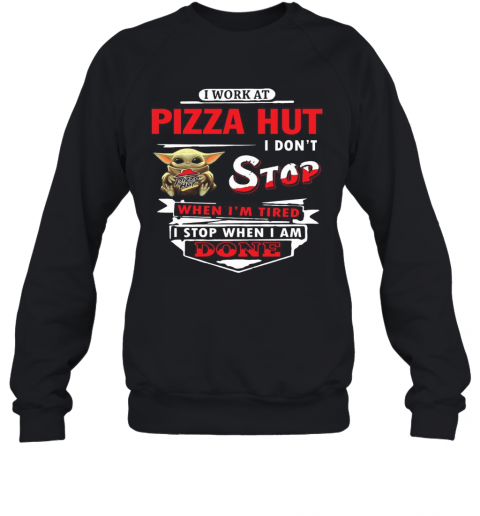 I Work At Pizza Hut I Don'T Stop Baby Yoda T-Shirt Unisex Sweatshirt