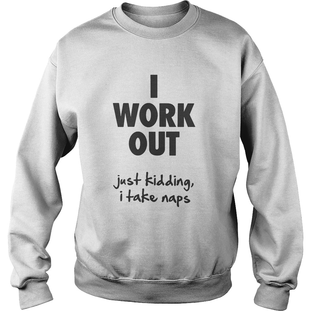 I work out just kidding I take naps  Sweatshirt