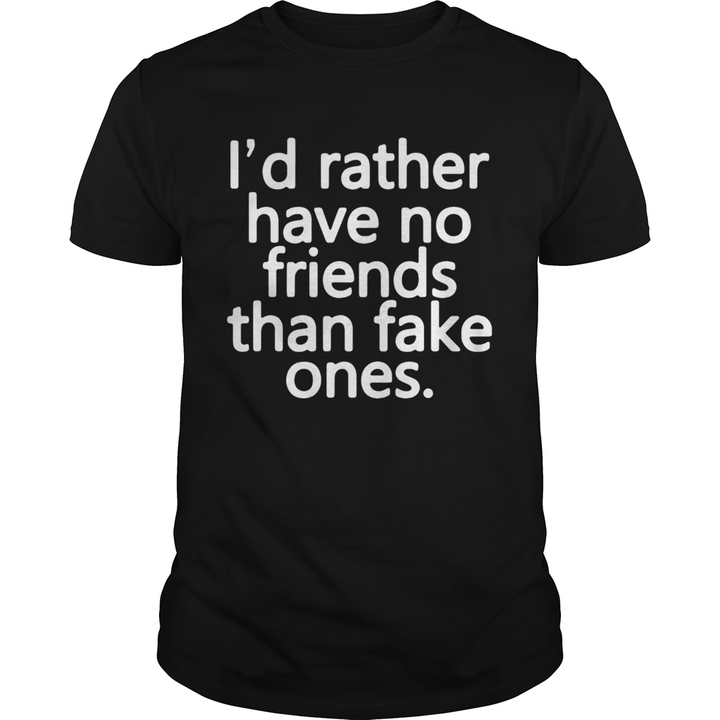 Id rather have no friends than fake ones  Unisex
