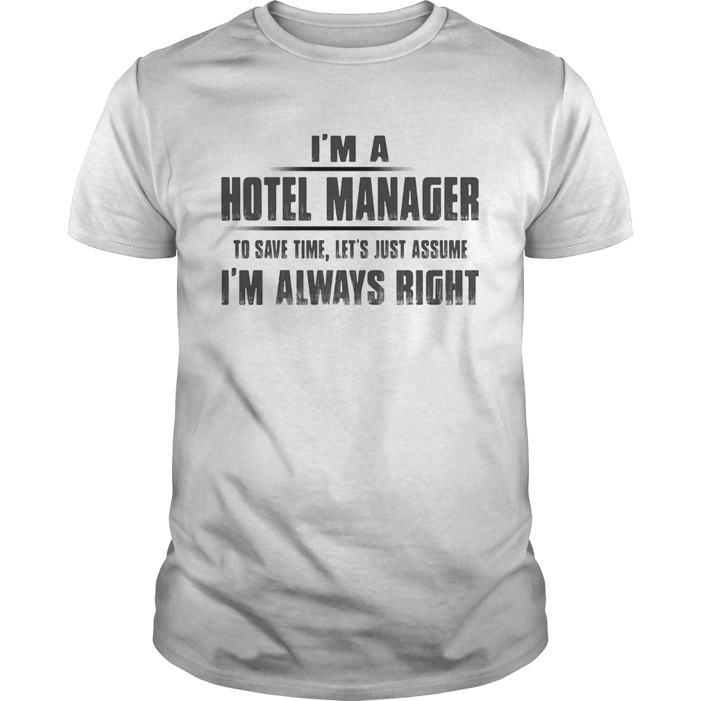 Im A Hotel Manager To Save Time Lets Just Assume Im Always Right Unisex