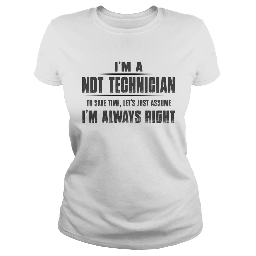Im A NDT Technician To Save Time Lets Just Assume Im Always Right Classic Ladies