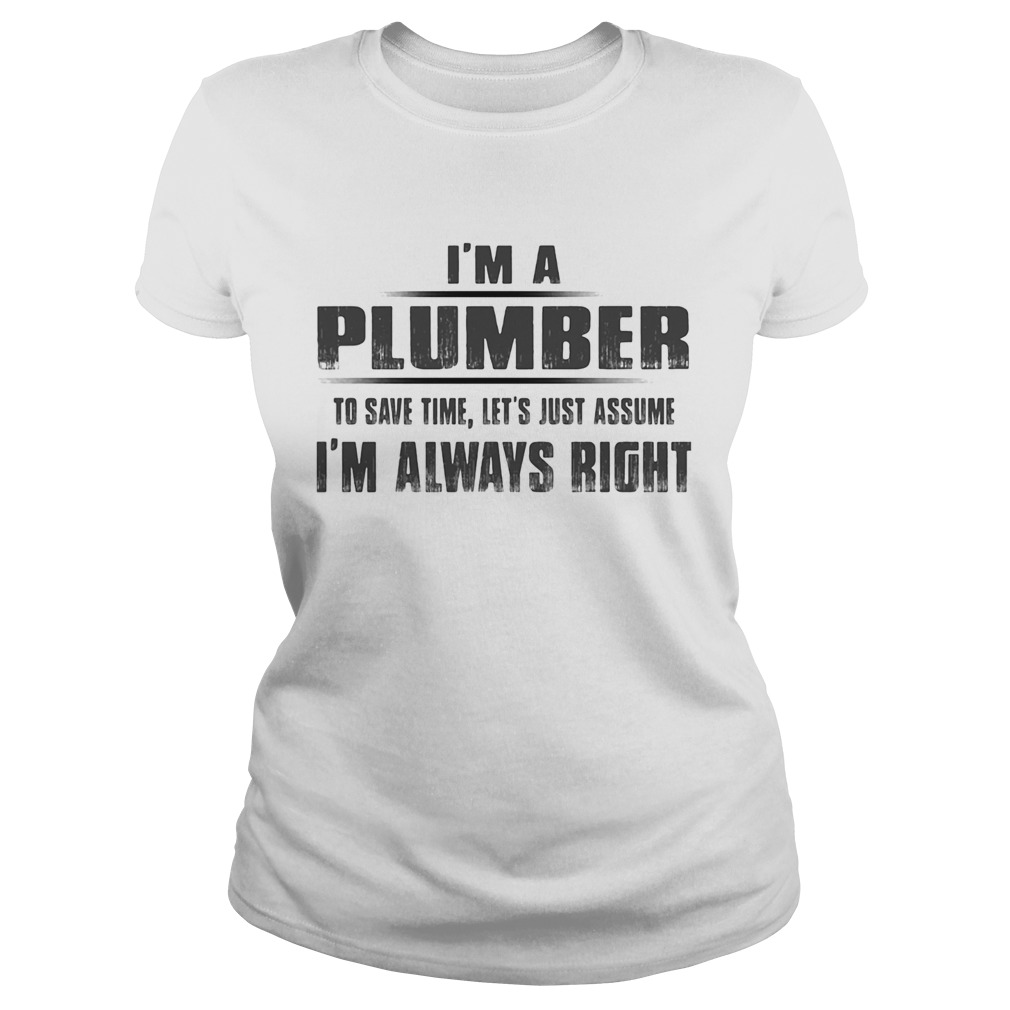 Im A Plumber To Save Time Lets Just Assume Im Always Right Classic Ladies