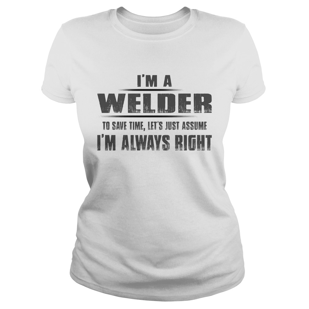 Im A Welder To Save Time Lets Just Assume Im Always Right Classic Ladies