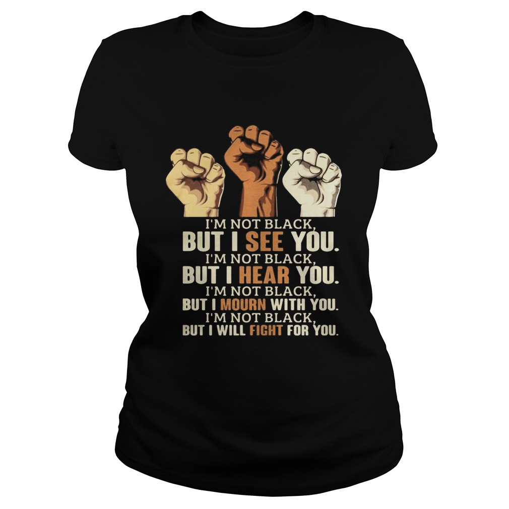 Im Not Black But I See You Hear You Mourn With You Will Fight For You Black Lives Matter Classic Ladies
