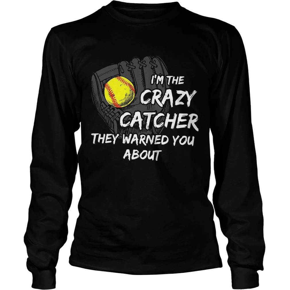 Im The Crazy Catcher They Warned You About  Long Sleeve