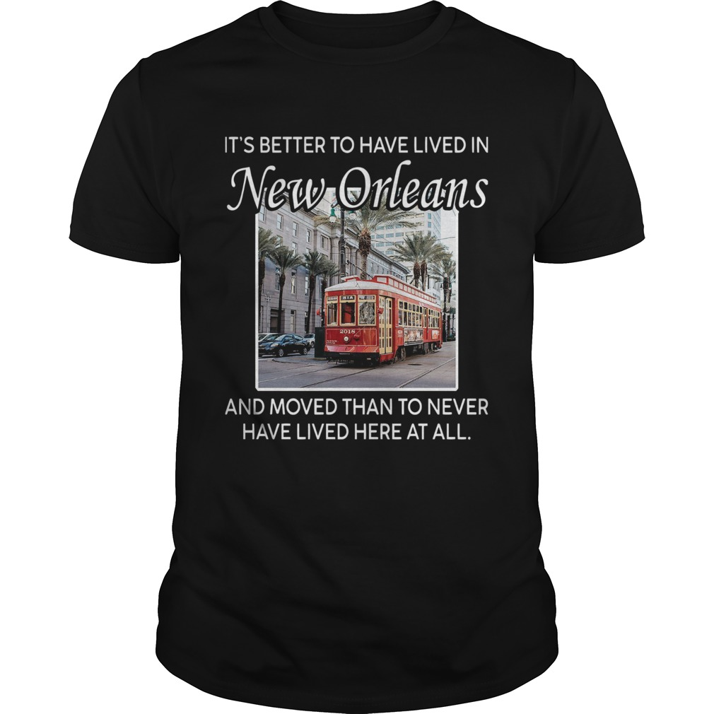 Its Better To Have Lived In New Orleans And Moved Than To Never Have Lived Here At All  Unisex