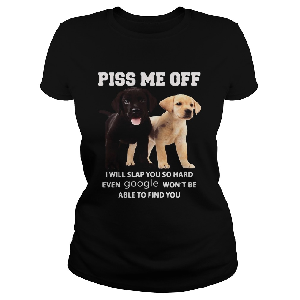 Labrador Retriever piss kiss me off I will slap you so hard even google wont be able to find you s Classic Ladies