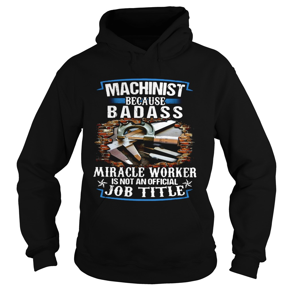 Machinist Because Badass Miracle Worker Is Not An Official Job Title  Hoodie
