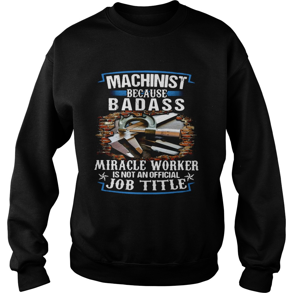 Machinist Because Badass Miracle Worker Is Not An Official Job Title  Sweatshirt