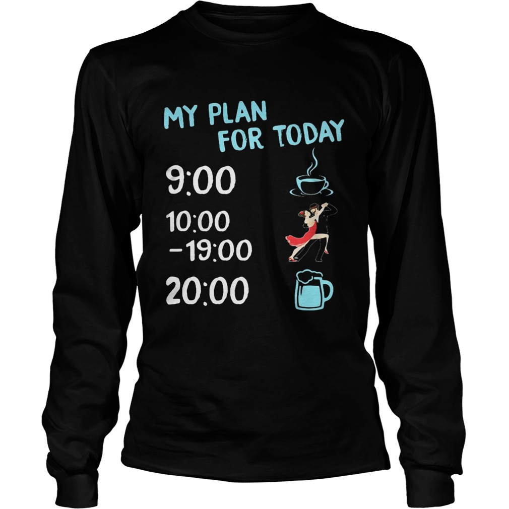 My plan for today coffee dance and beer  Long Sleeve
