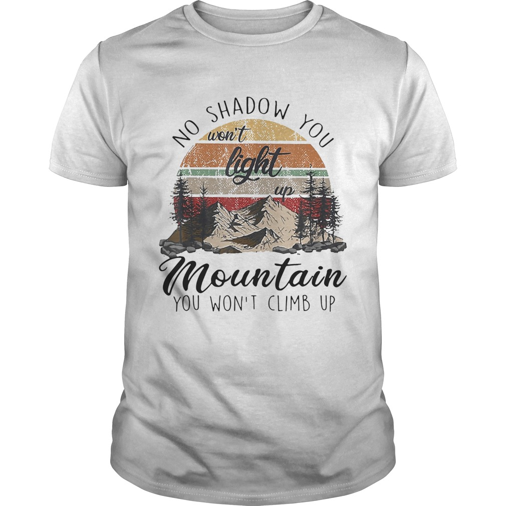No Shadow You Wont Light Up Mountain You Wont Climb Up Vintage  Unisex