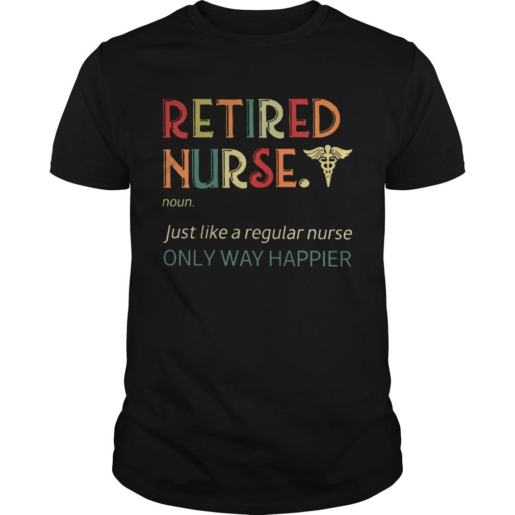 Retired Nurse Just Like A Regular Nurse Only Way Happier Vintage Version  Unisex