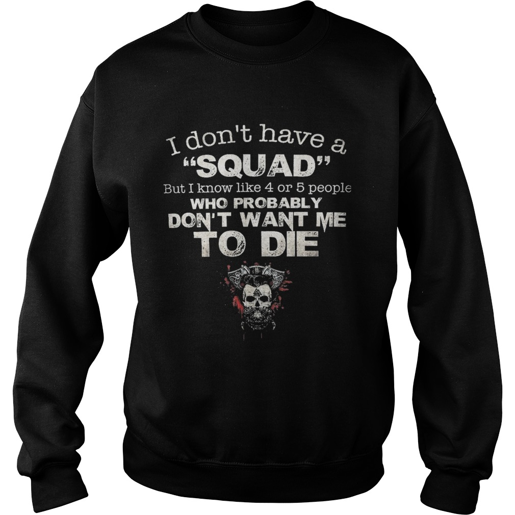Skull i dont have a squad but i know like 4 or 5 people who probably dont want me to die  Sweatshirt