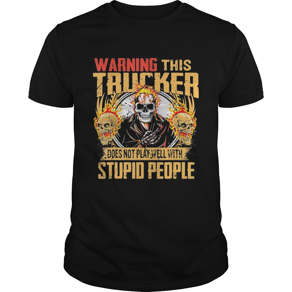 Skull warning this trucker does not play well with stupid people fire  Unisex