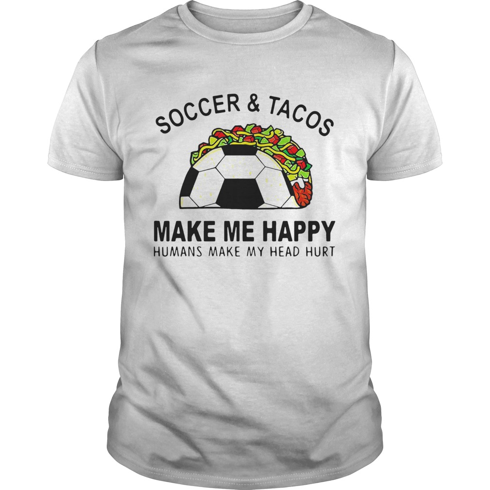 Soccer And Tacos Make Me Happy Humans Make My Head Hurt  Unisex
