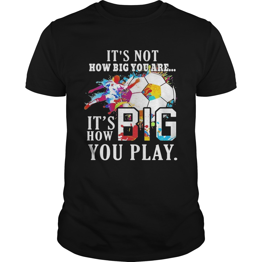 Soccer its not how big you are its how big you play colors  Unisex