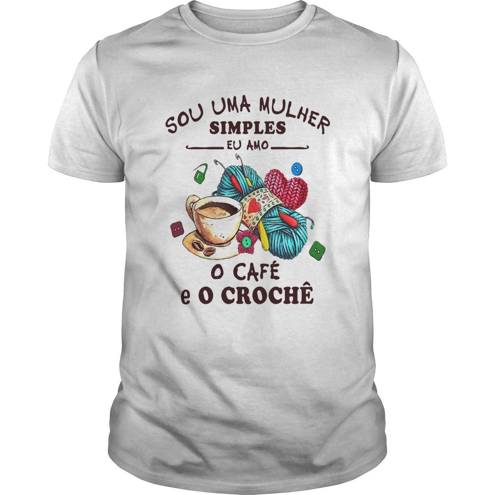 Sou Uma Mulher Simples Eu Amo O Caf E O Croch  Unisex